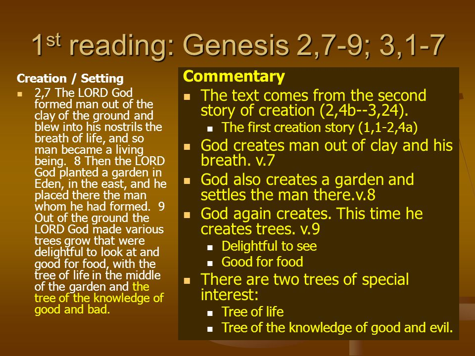 1 st reading: Genesis 2,7-9; 3,1-7 Creation / Setting 2,7 The LORD God formed man out of the clay of the ground and blew into his nostrils the breath