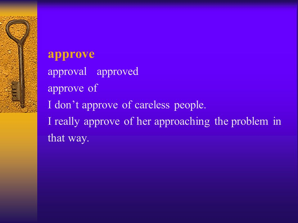 approve approval approved approve of I don't approve of careless people. I really approve of her approaching the problem in that way.