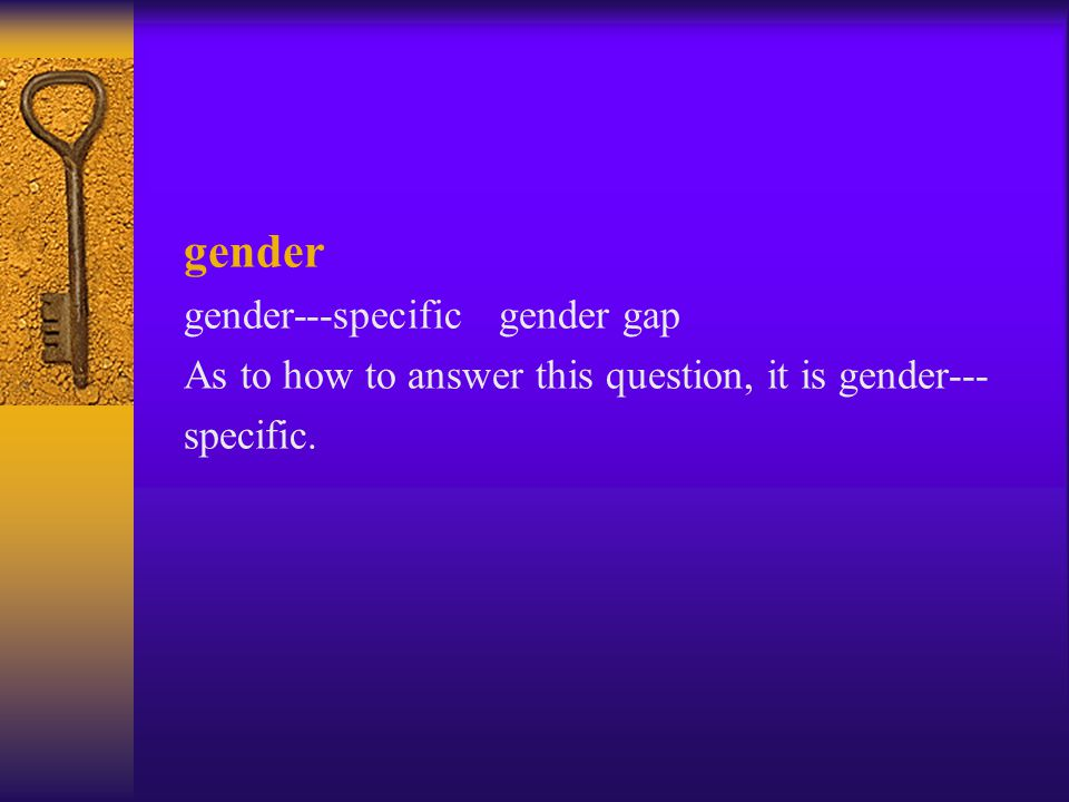 gender gender---specific gender gap As to how to answer this question, it is gender--- specific.
