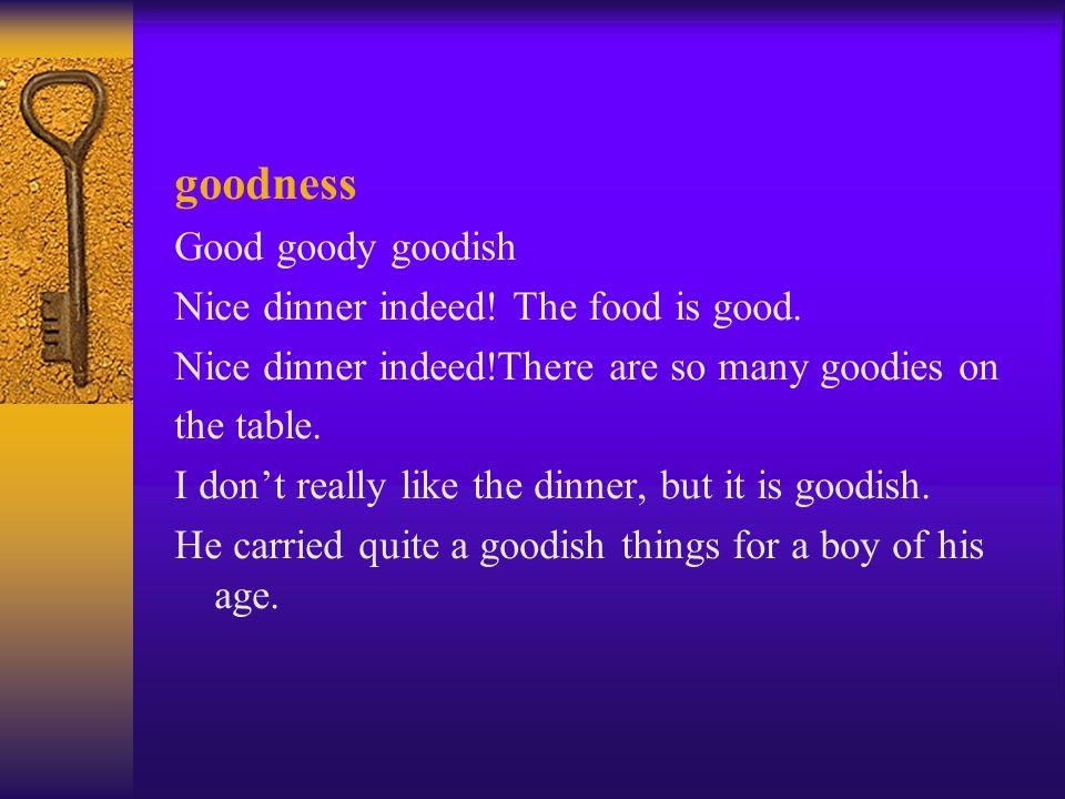 goodness Good goody goodish Nice dinner indeed. The food is good.