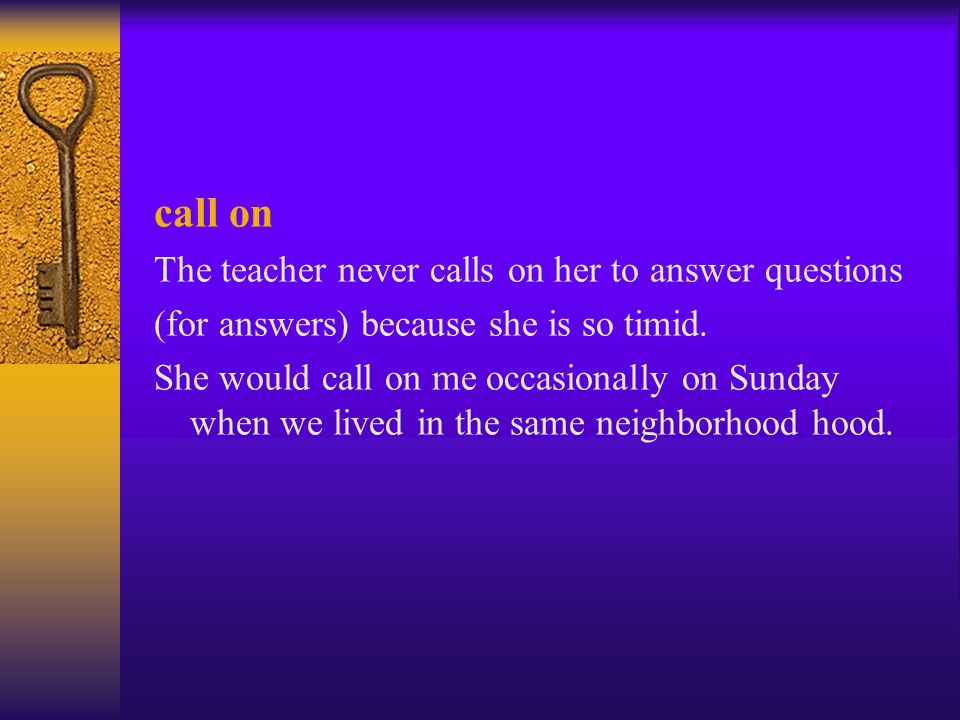 call on The teacher never calls on her to answer questions (for answers) because she is so timid. She would call on me occasionally on Sunday when we