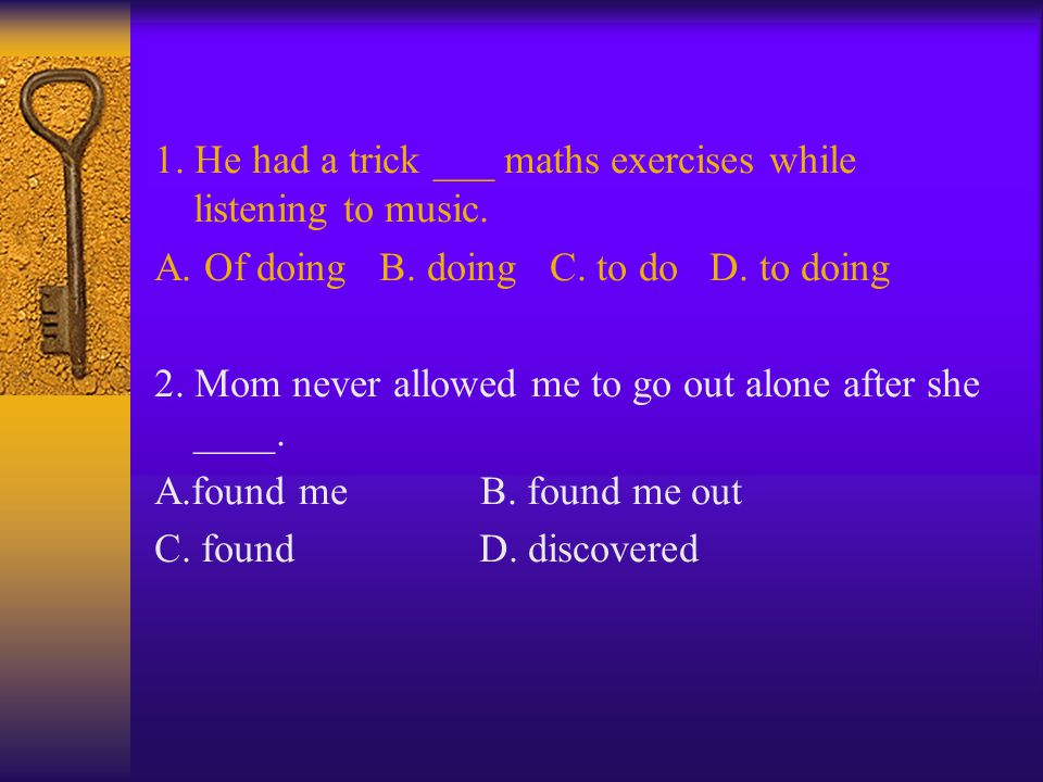 1.He had a trick ___ maths exercises while listening to music.