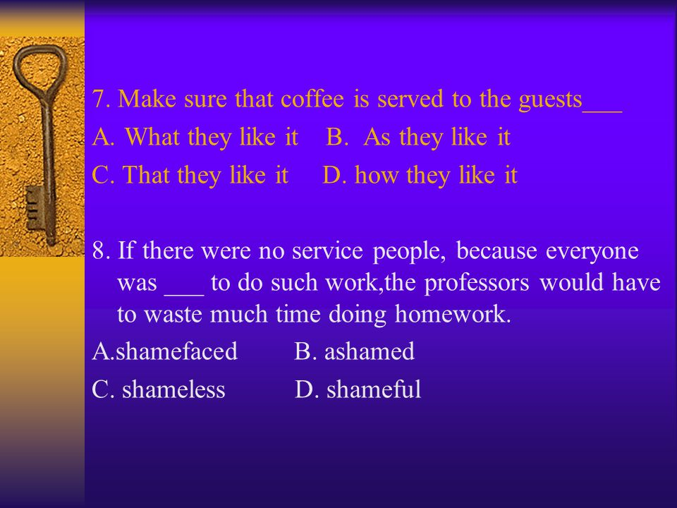 7. Make sure that coffee is served to the guests___ A. What they like it B. As they like it C. That they like it D. how they like it 8. If there were