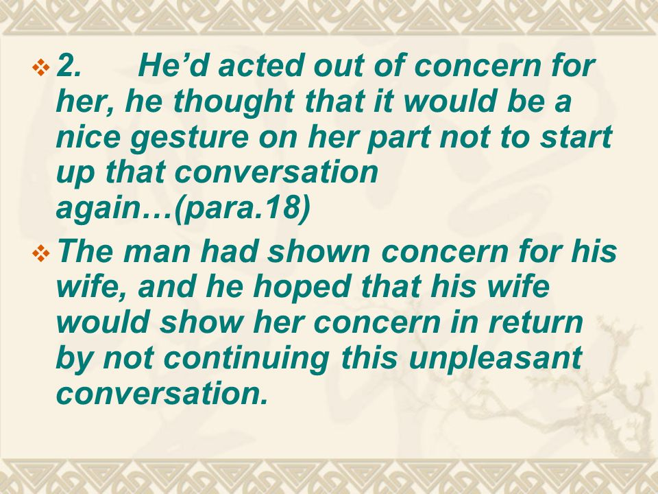  2. He'd acted out of concern for her, he thought that it would be a nice gesture on her part not to start up that conversation again…(para.18)  The