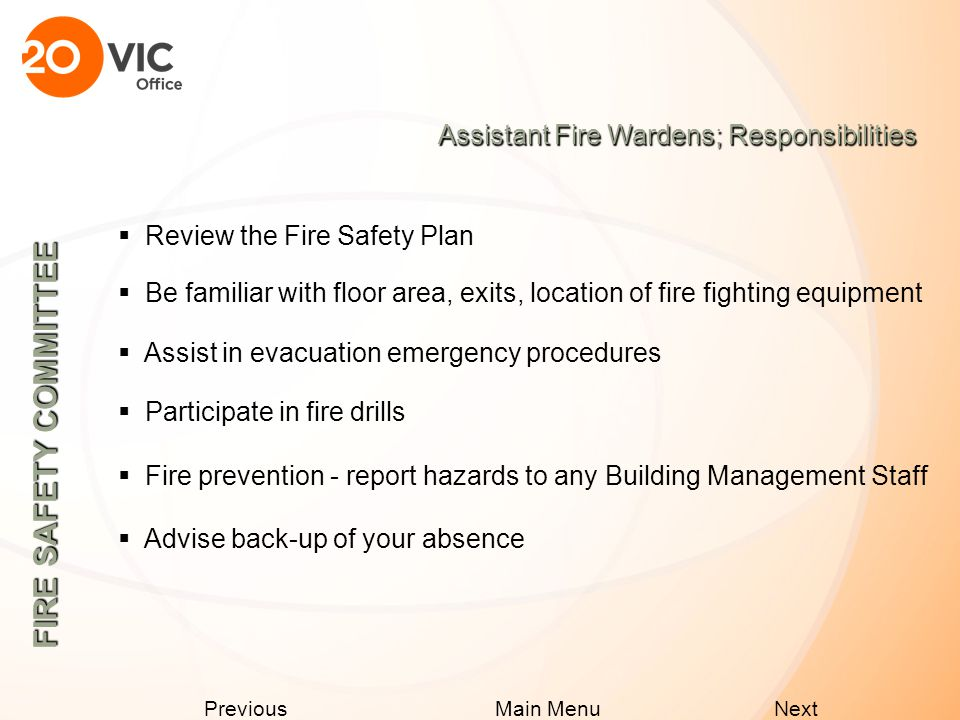Next Previous Main Menu Floor Fire Wardens; If You Discover a Fire  Evacuate area and close doors  Activate the building fire alarm  Call 911 - advise them of your location, name, floor number  Implement emergency procedures  Use stairs NOT elevators, use alternate route if smoke in stairway  Do not return to building until the All Clear Announcement has been made FIRE SAFETY COMMITTEE