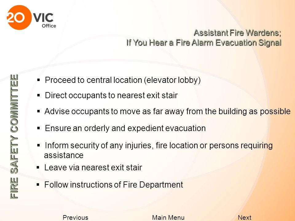 Next Previous Main Menu Assistant Fire Wardens; If You Hear a Fire Alarm Alert Signal  Instruct occupants to prepare for an evacuation and to remain calm  Make occupants aware of all stairway exits  Assign 2 persons to aid those requiring assistance in evacuation  Ensure exits are unobstructed and there is no smoke in stairway, use alternate stairway exit if needed  Notify security of smoke in the stairway FIRE SAFETY COMMITTEE  Check washrooms and enclosed areas and notify occupants to prepare for the possibility of evacuation  Listen for fire alarm evacuation signal  Follow instructions of Voice Communication and Fire Department