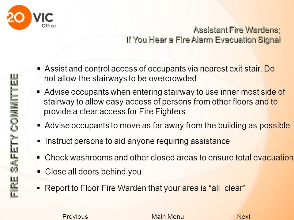 Next Previous Main Menu Assistant Fire Wardens; If You Hear a Fire Alarm Evacuation Signal  Proceed to central location (elevator lobby)  Direct occupants to nearest exit stair  Advise occupants to move as far away from the building as possible  Ensure an orderly and expedient evacuation  Inform security of any injuries, fire location or persons requiring assistance  Follow instructions of Fire Department  Leave via nearest exit stair FIRE SAFETY COMMITTEE