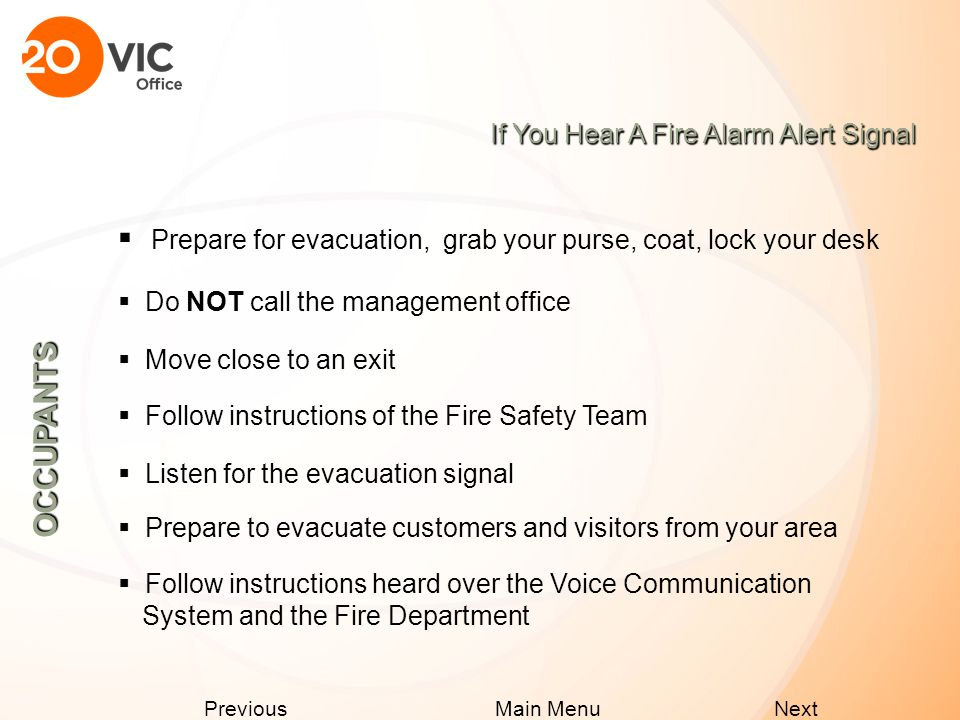 Next Previous Main Menu If You Discover a Fire  Leave area immediately, remove any persons in immediate danger  Close doors to affected area  Call 911 - advise them of your location and floor number  Use stairways NOT elevators, if you encounter smoke use alternate stairway  Do not return to building until the All Clear Announcement is made  Activate building fire alarm system OCCUPANTS