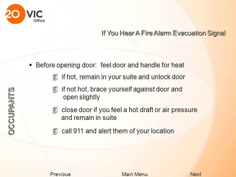Next Previous Main Menu If You Hear A Fire Alarm Alert Signal OCCUPANTS  Prepare for evacuation, grab your purse, coat, lock your desk  Do NOT call the management office  Move close to an exit  Follow instructions of the Fire Safety Team  Listen for the evacuation signal  Follow instructions heard over the Voice Communication System and the Fire Department  Prepare to evacuate customers and visitors from your area