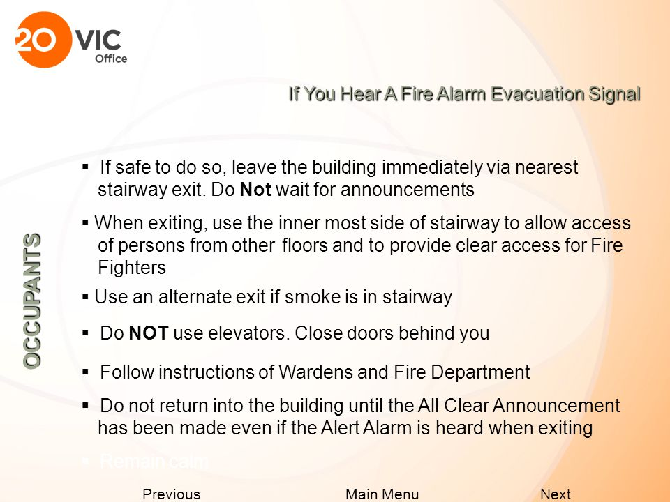 Next Previous Main Menu If You Hear A Fire Alarm Evacuation Signal  Before opening door: feel door and handle for heat 4 if hot, remain in your suite and unlock door 4 if not hot, brace yourself against door and open slightly 4 close door if you feel a hot draft or air pressure and remain in suite 4 call 911 and alert them of your location OCCUPANTS