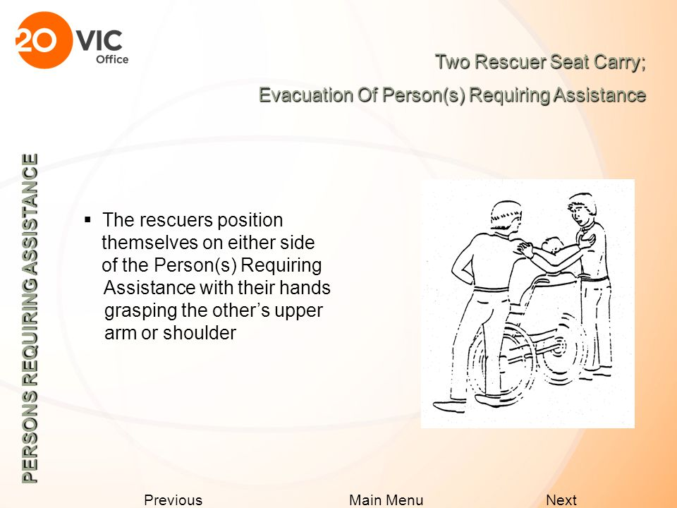 Next Previous Main Menu PERSONS REQUIRING ASSISTANCE The Back Pack Lift; Evacuation Of Person(s) Requiring Assistance  The rescuer would kneel at the front of the Person(s) Requiring Assistance and place the person's arms up and over the rescuer's shoulders and across his/her chest  The rescuer should then lean forward and raise slowly to standing position
