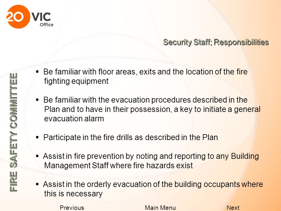 Next Previous Main Menu Maintenance Staff; Responsibilities  Obtain and review a copy of the Fire Safety Plan  Perform the Checking, Inspection and Testing required under the Ontario Fire Code  Assist in the evacuation of the building occupants, as described under the emergency procedures and to have in their possession, a key to initiate a general evacuation alarm.