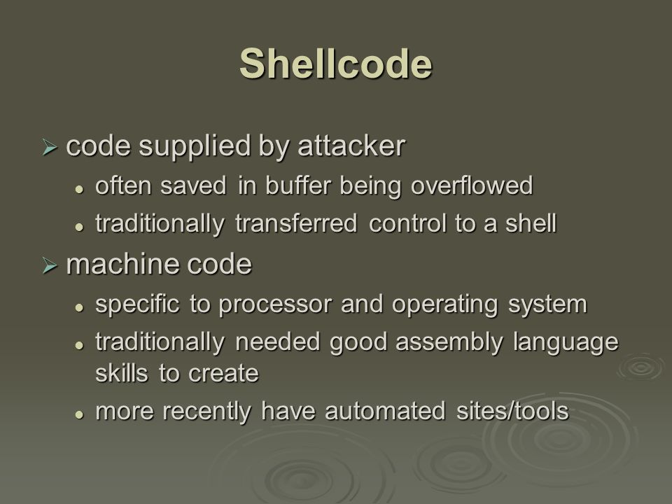 Shellcode  code supplied by attacker often saved in buffer being overflowed often saved in buffer being overflowed traditionally transferred control to a shell traditionally transferred control to a shell  machine code specific to processor and operating system specific to processor and operating system traditionally needed good assembly language skills to create traditionally needed good assembly language skills to create more recently have automated sites/tools more recently have automated sites/tools