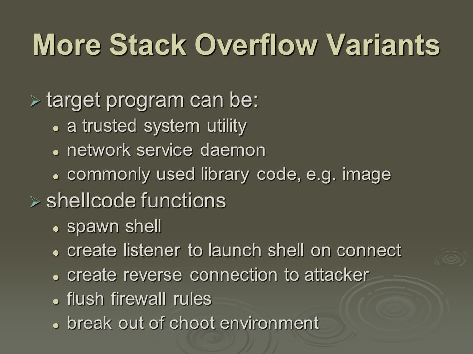 More Stack Overflow Variants  target program can be: a trusted system utility a trusted system utility network service daemon network service daemon commonly used library code, e.g.