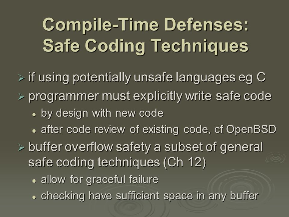 Compile-Time Defenses: Safe Coding Techniques  if using potentially unsafe languages eg C  programmer must explicitly write safe code by design with new code by design with new code after code review of existing code, cf OpenBSD after code review of existing code, cf OpenBSD  buffer overflow safety a subset of general safe coding techniques (Ch 12) allow for graceful failure allow for graceful failure checking have sufficient space in any buffer checking have sufficient space in any buffer