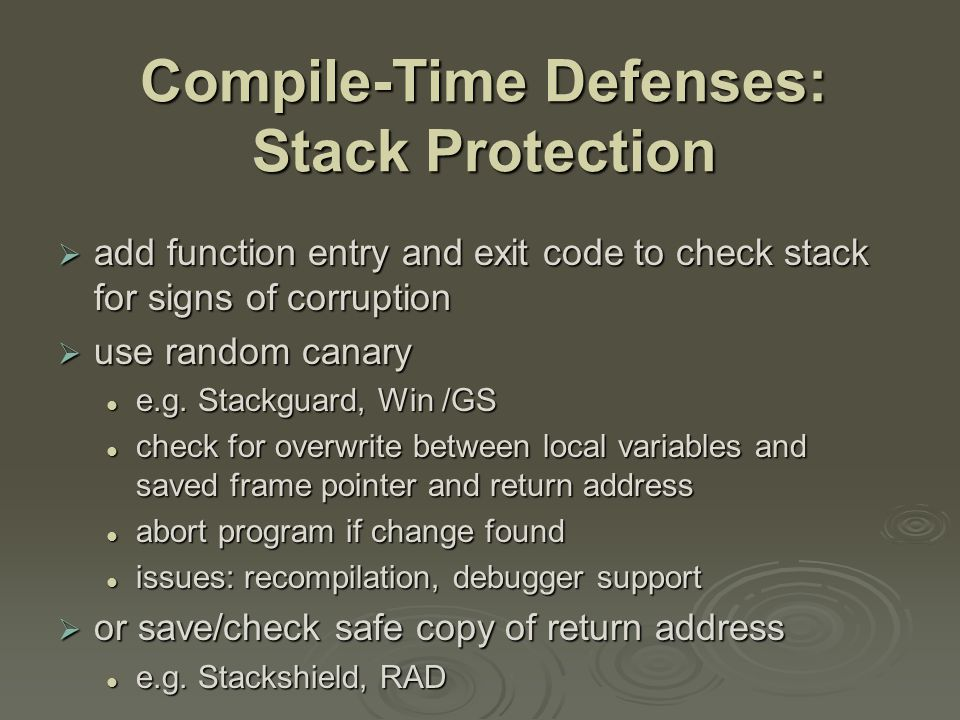Compile-Time Defenses: Stack Protection  add function entry and exit code to check stack for signs of corruption  use random canary e.g.