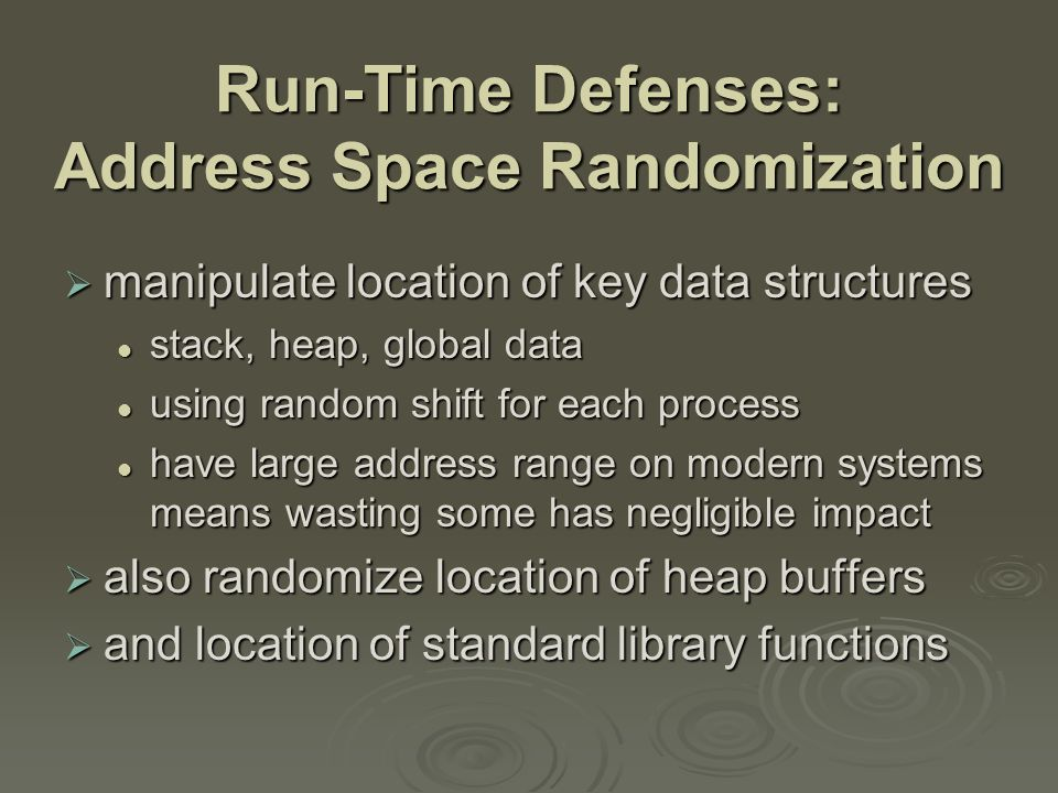 Run-Time Defenses: Address Space Randomization  manipulate location of key data structures stack, heap, global data stack, heap, global data using random shift for each process using random shift for each process have large address range on modern systems means wasting some has negligible impact have large address range on modern systems means wasting some has negligible impact  also randomize location of heap buffers  and location of standard library functions