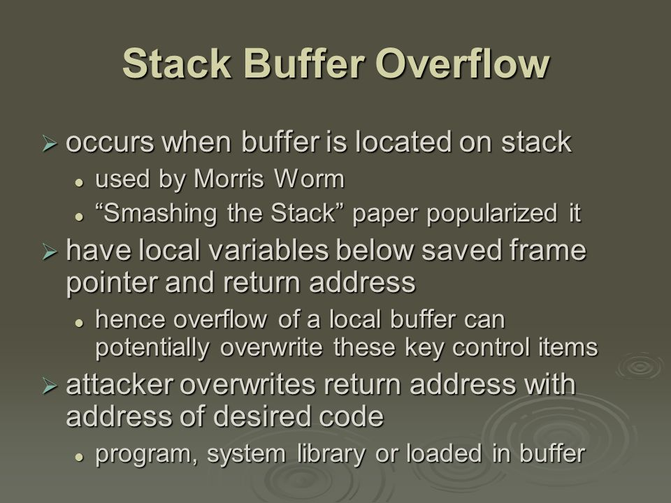 Stack Buffer Overflow  occurs when buffer is located on stack used by Morris Worm used by Morris Worm Smashing the Stack paper popularized it Smashing the Stack paper popularized it  have local variables below saved frame pointer and return address hence overflow of a local buffer can potentially overwrite these key control items hence overflow of a local buffer can potentially overwrite these key control items  attacker overwrites return address with address of desired code program, system library or loaded in buffer program, system library or loaded in buffer