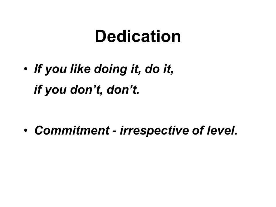 Dedication If you like doing it, do it, if you don't, don't. Commitment - irrespective of level.