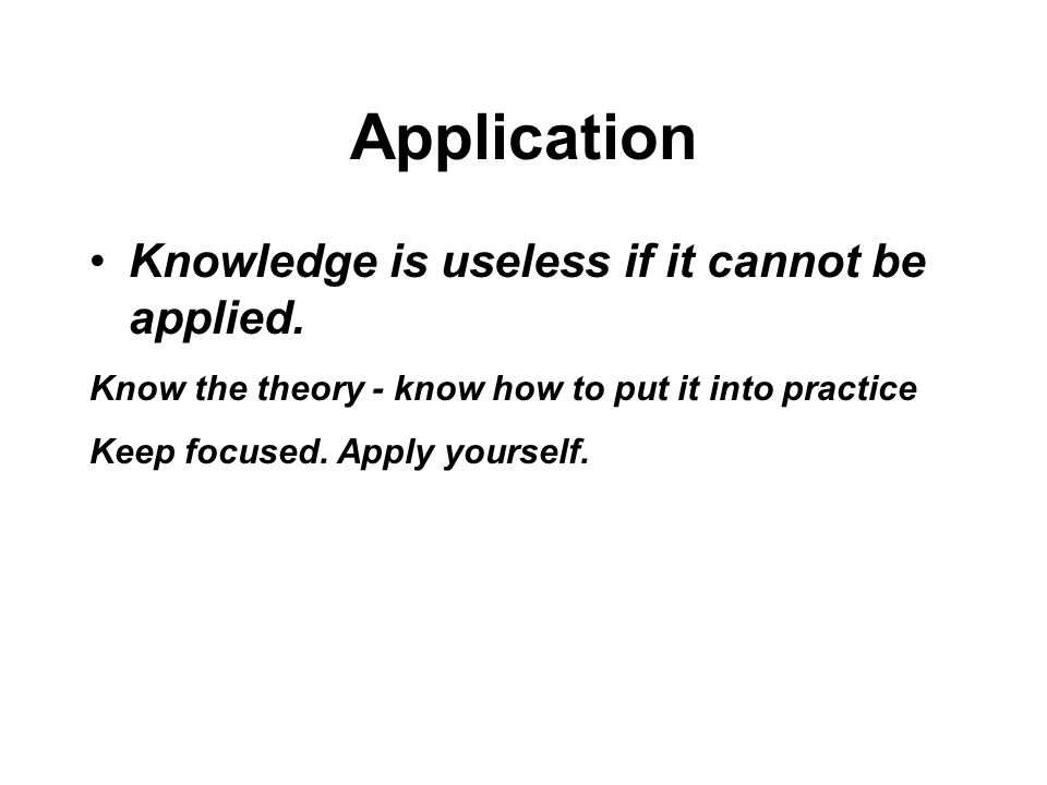 Application Knowledge is useless if it cannot be applied.