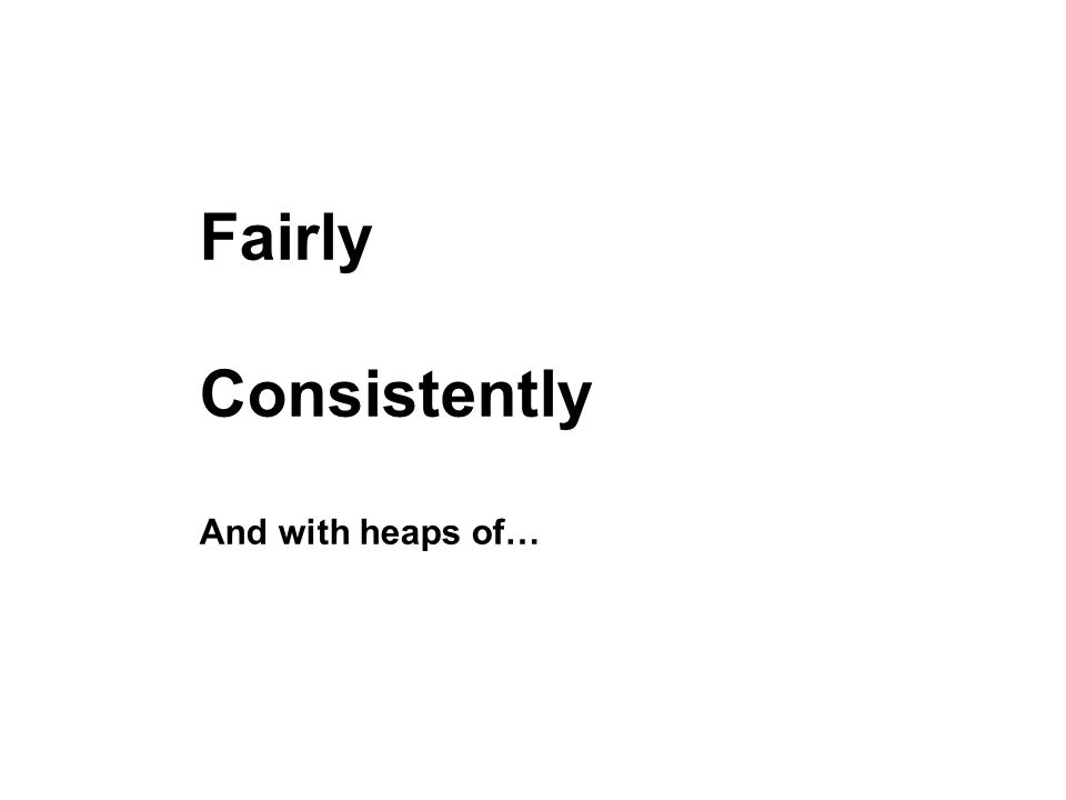 Fairly Consistently And with heaps of…