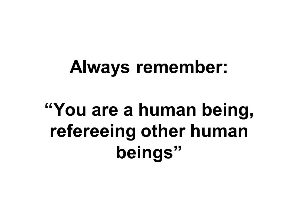 Always remember: You are a human being, refereeing other human beings