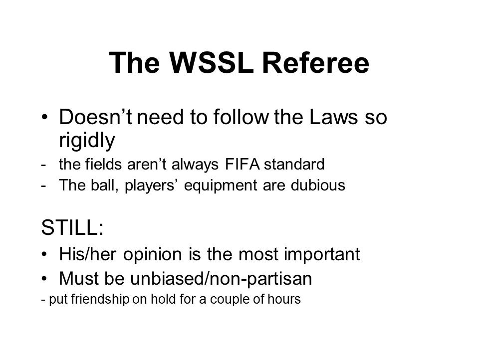 The WSSL Referee Doesn't need to follow the Laws so rigidly -the fields aren't always FIFA standard -The ball, players' equipment are dubious STILL: His/her opinion is the most important Must be unbiased/non-partisan - put friendship on hold for a couple of hours