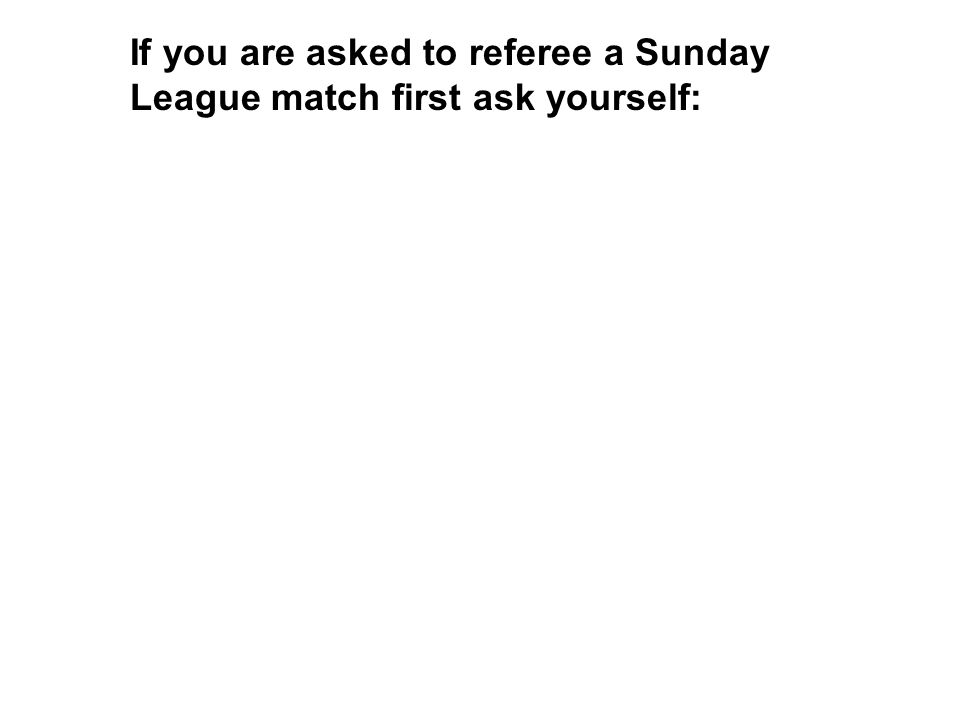 If you are asked to referee a Sunday League match first ask yourself: