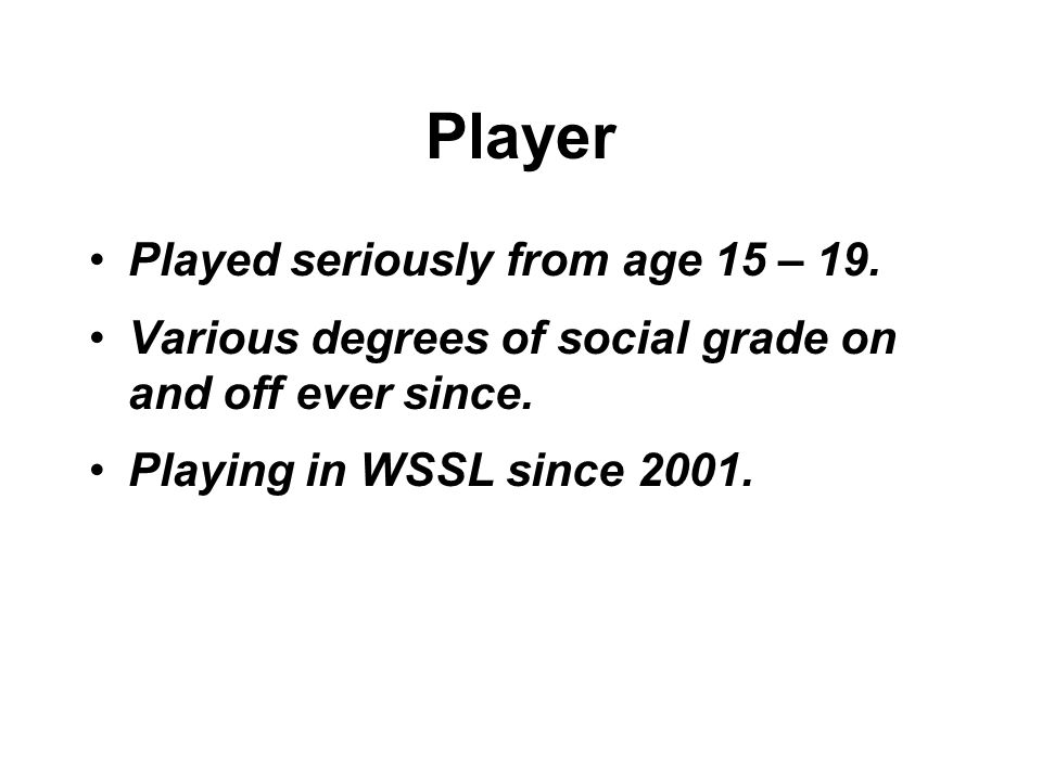 Player Played seriously from age 15 – 19. Various degrees of social grade on and off ever since.