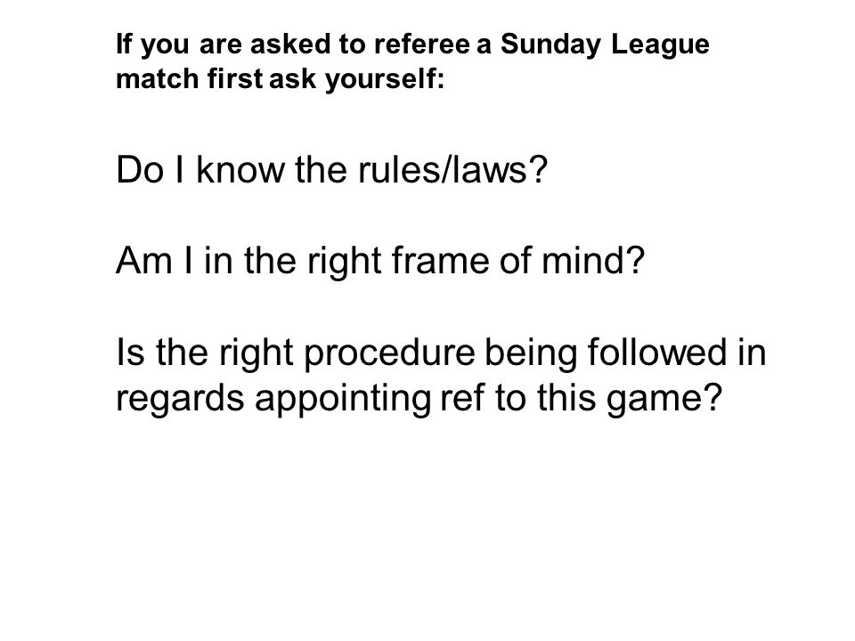 If you are asked to referee a Sunday League match first ask yourself: Do I know the rules/laws.
