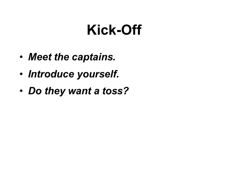 Kick-Off Meet the captains. Introduce yourself. Do they want a toss
