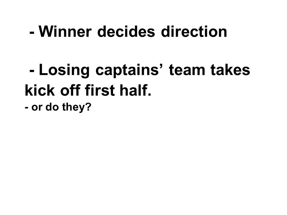 - Winner decides direction - Losing captains' team takes kick off first half. - or do they