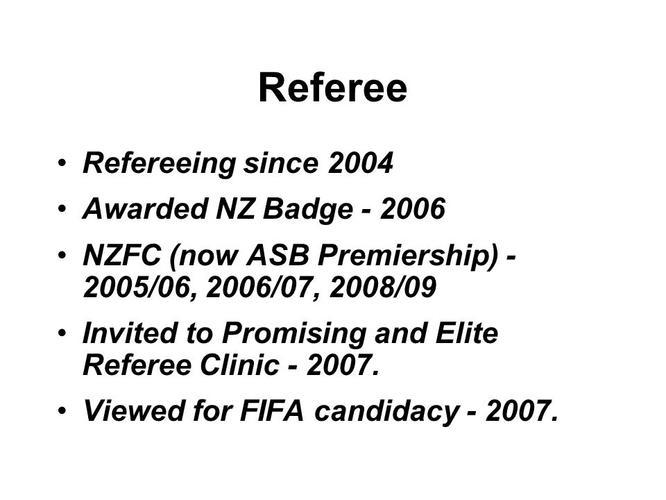 Referee Refereeing since 2004 Awarded NZ Badge - 2006 NZFC (now ASB Premiership) - 2005/06, 2006/07, 2008/09 Invited to Promising and Elite Referee Clinic - 2007.