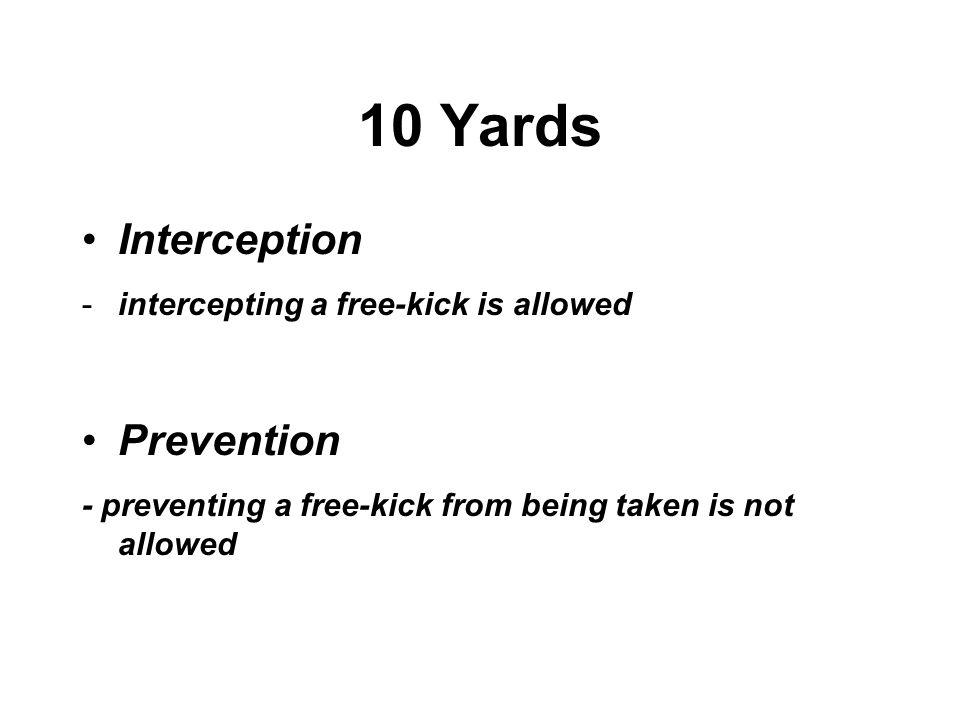 10 Yards Interception -intercepting a free-kick is allowed Prevention - preventing a free-kick from being taken is not allowed