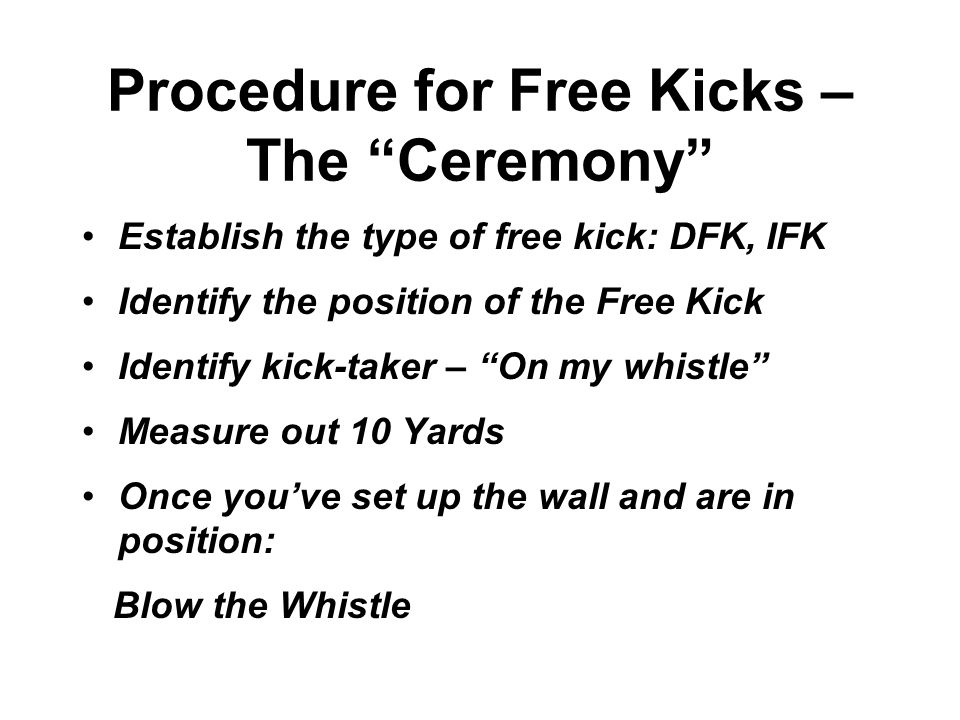 Procedure for Free Kicks – The Ceremony Establish the type of free kick: DFK, IFK Identify the position of the Free Kick Identify kick-taker – On my whistle Measure out 10 Yards Once you've set up the wall and are in position: Blow the Whistle