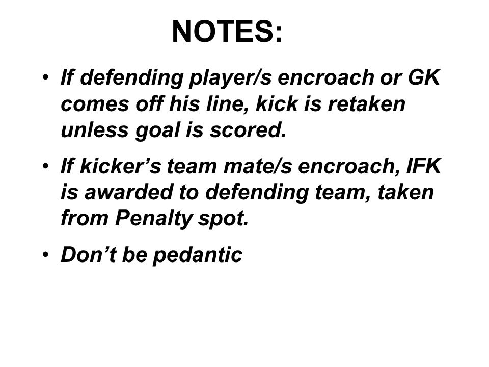 NOTES: If defending player/s encroach or GK comes off his line, kick is retaken unless goal is scored.