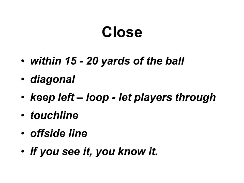 Close within 15 - 20 yards of the ball diagonal keep left – loop - let players through touchline offside line If you see it, you know it.