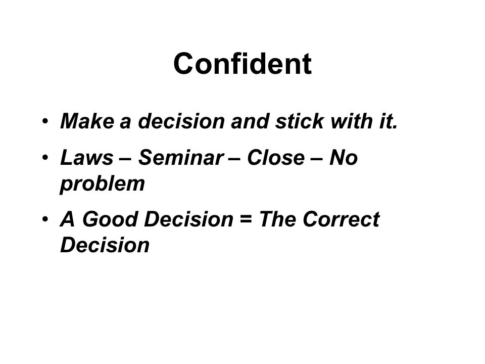 Confident Make a decision and stick with it.