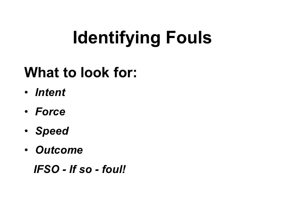 Identifying Fouls What to look for: Intent Force Speed Outcome IFSO - If so - foul!