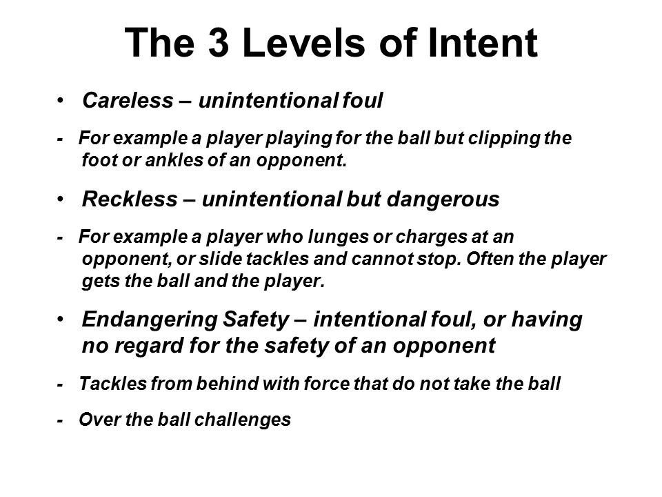 The 3 Levels of Intent Careless – unintentional foul - For example a player playing for the ball but clipping the foot or ankles of an opponent.