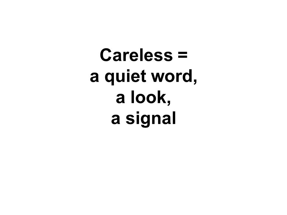 Careless = a quiet word, a look, a signal