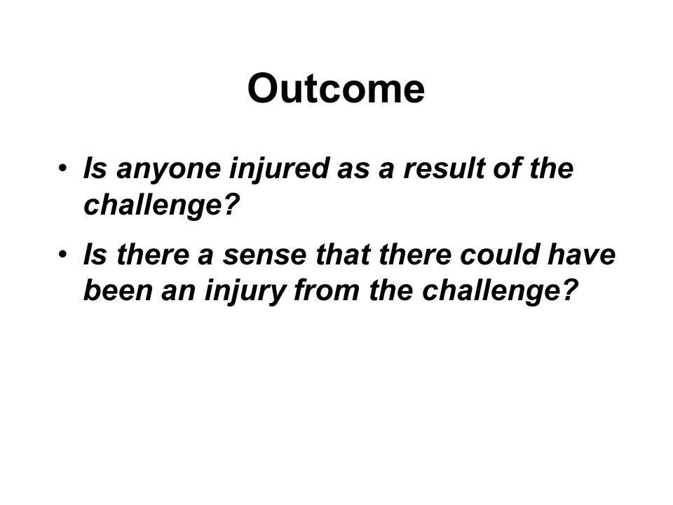 Outcome Is anyone injured as a result of the challenge.