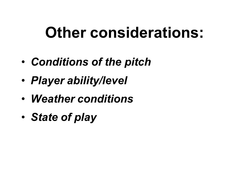 Other considerations: Conditions of the pitch Player ability/level Weather conditions State of play
