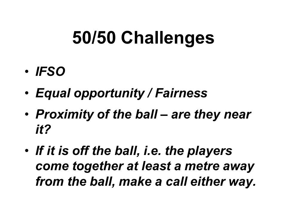 50/50 Challenges IFSO Equal opportunity / Fairness Proximity of the ball – are they near it.