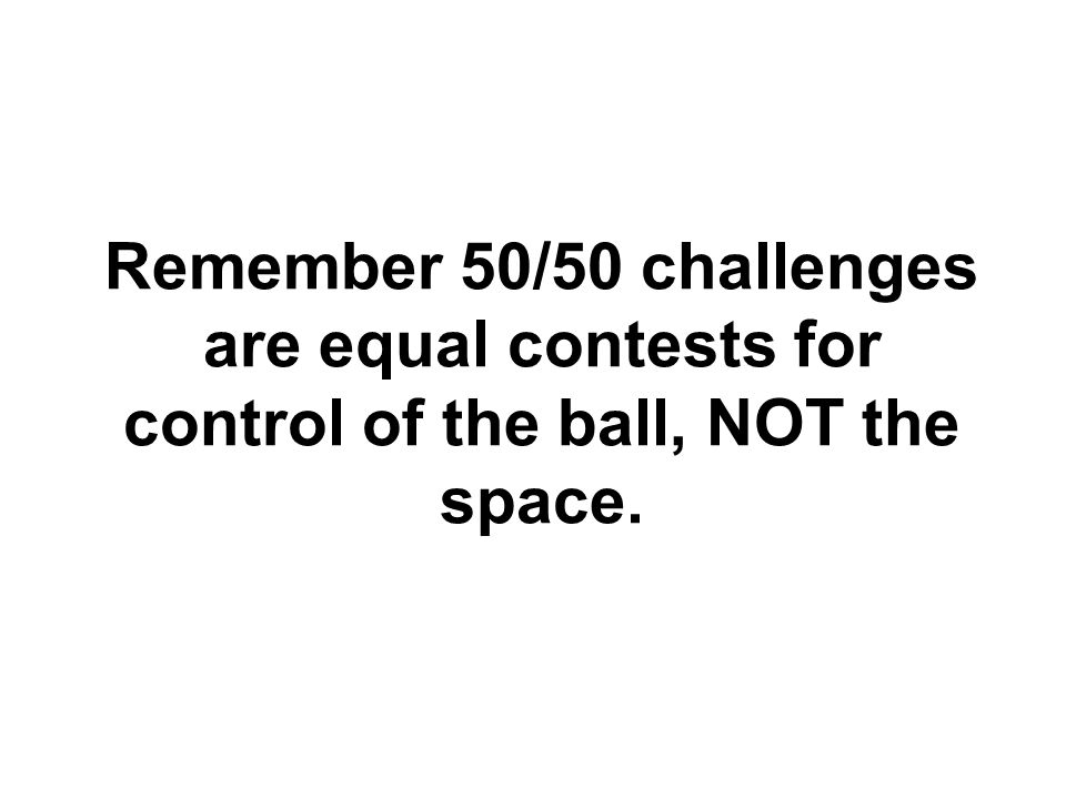 Remember 50/50 challenges are equal contests for control of the ball, NOT the space.