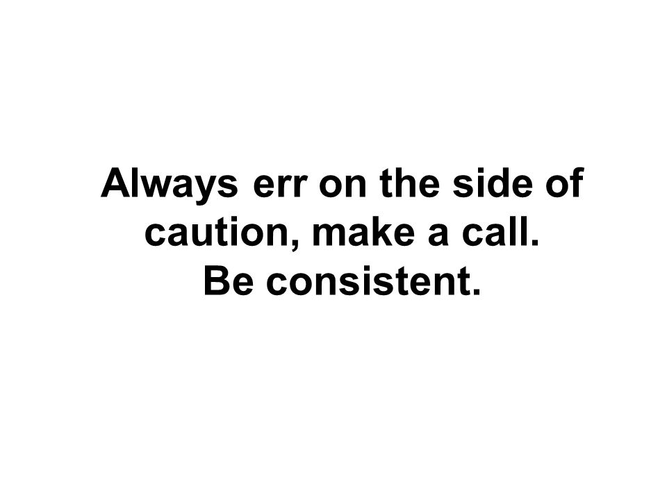 Always err on the side of caution, make a call. Be consistent.