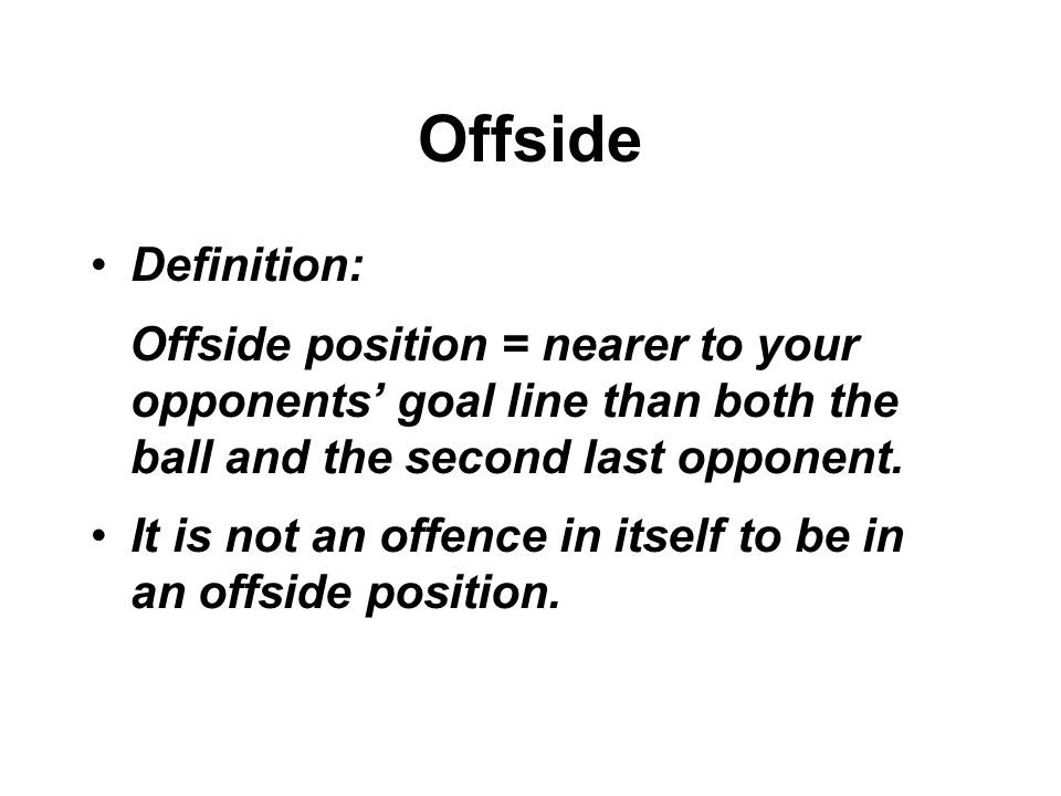Offside Definition: Offside position = nearer to your opponents' goal line than both the ball and the second last opponent.