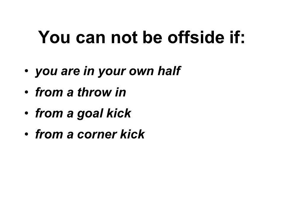 You can not be offside if: you are in your own half from a throw in from a goal kick from a corner kick
