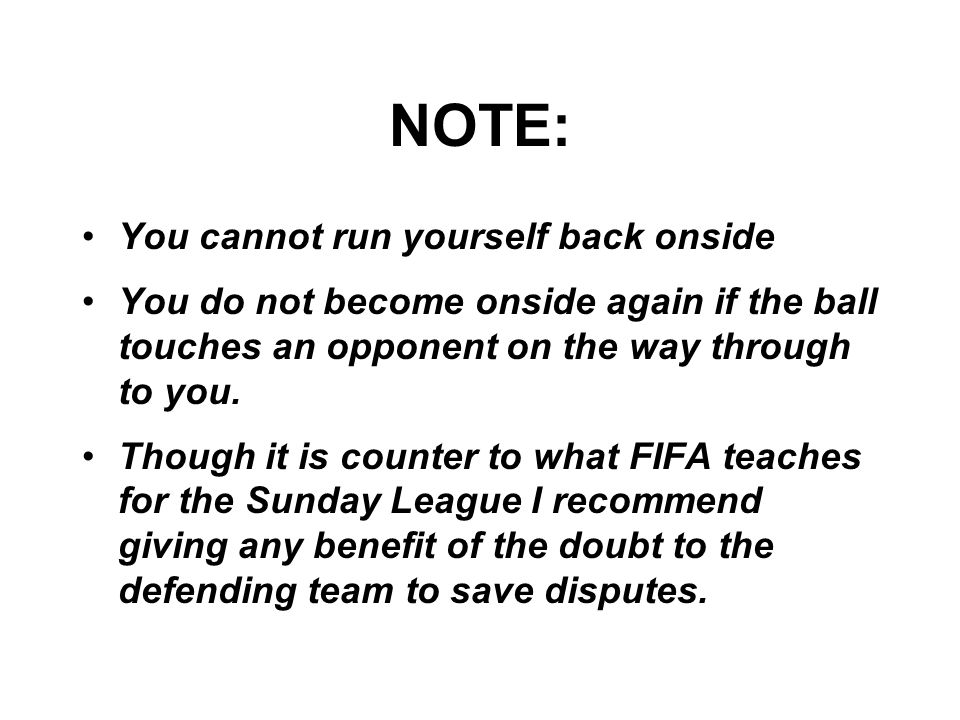 NOTE: You cannot run yourself back onside You do not become onside again if the ball touches an opponent on the way through to you.