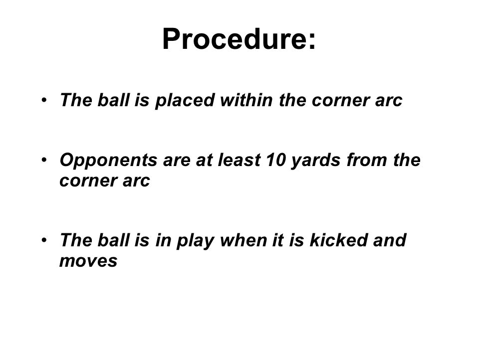 Procedure: The ball is placed within the corner arc Opponents are at least 10 yards from the corner arc The ball is in play when it is kicked and moves